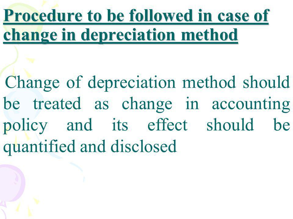 Procedure to be followed in case of change in depreciation method Change of depreciation method should be treated as change in accounting policy and i