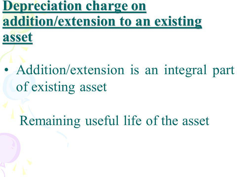 Depreciation charge on addition/extension to an existing asset Addition/extension is an integral part of existing asset Remaining useful life of the a