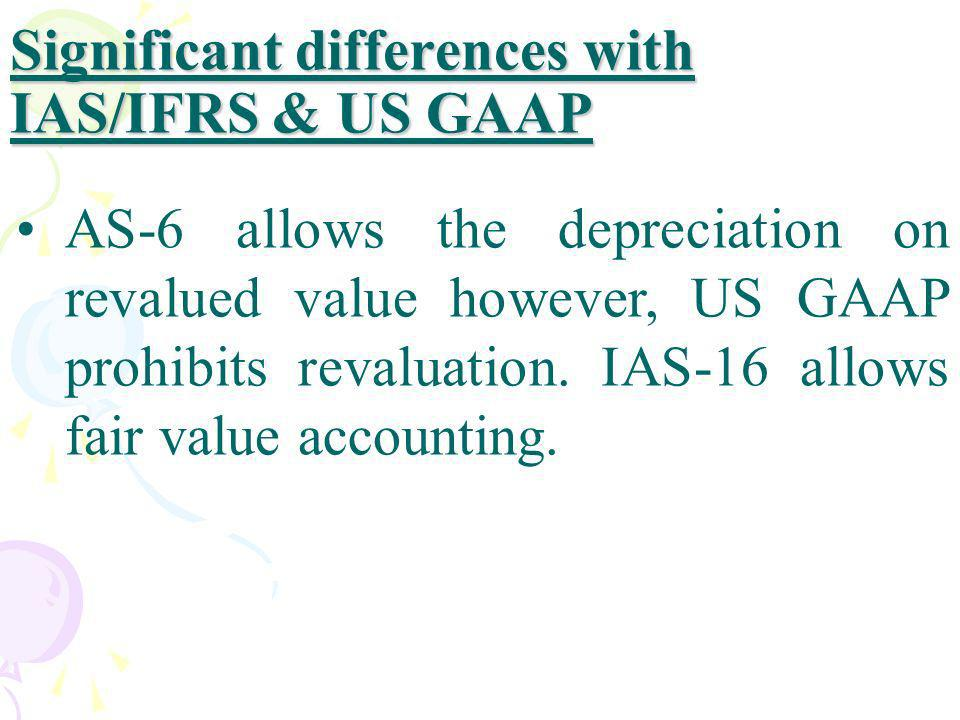 Significant differences with IAS/IFRS & US GAAP AS-6 allows the depreciation on revalued value however, US GAAP prohibits revaluation. IAS-16 allows f