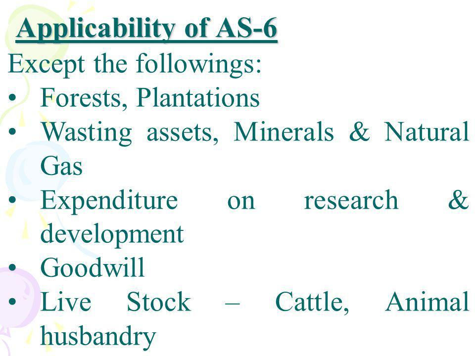 Applicability of AS-6 Except the followings: Forests, Plantations Wasting assets, Minerals & Natural Gas Expenditure on research & development Goodwil