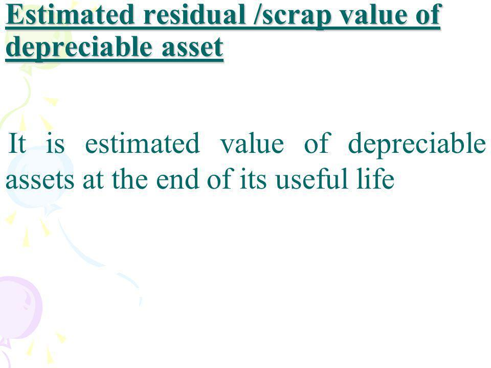 Estimated residual /scrap value of depreciable asset It is estimated value of depreciable assets at the end of its useful life