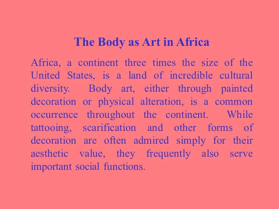 The Body as Art in Africa Africa, a continent three times the size of the United States, is a land of incredible cultural diversity.