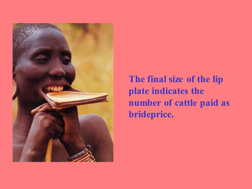 The final size of the lip plate indicates the number of cattle paid as brideprice.