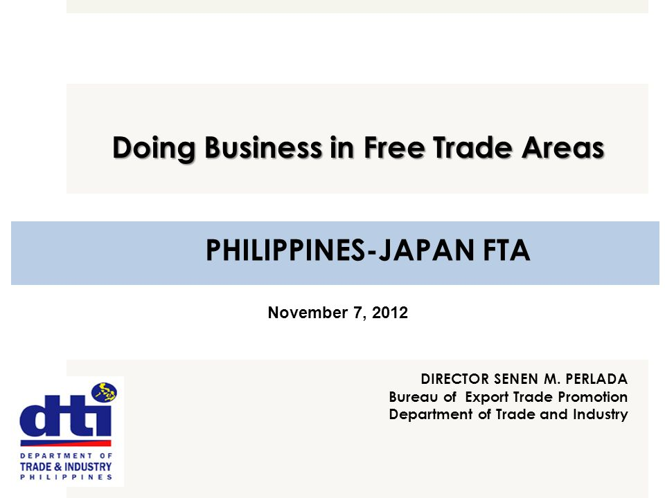 PHILIPPINES-JAPAN FTA DIRECTOR SENEN M. PERLADA Bureau of Export Trade Promotion Department of Trade and Industry Doing Business in Free Trade Areas N