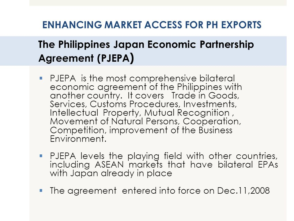 The Philippines Japan Economic Partnership Agreement (PJEPA ) PJEPA is the most comprehensive bilateral economic agreement of the Philippines with ano