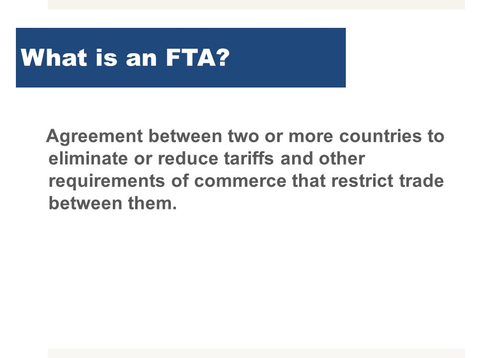 What is an FTA? Agreement between two or more countries to eliminate or reduce tariffs and other requirements of commerce that restrict trade between