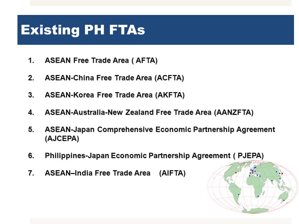 Existing PH FTAs 1.ASEAN Free Trade Area ( AFTA) 2.ASEAN-China Free Trade Area (ACFTA) 3.ASEAN-Korea Free Trade Area (AKFTA) 4.ASEAN-Australia-New Zea