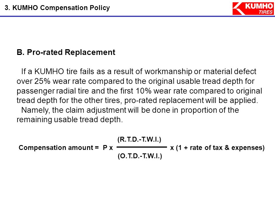 3. KUMHO Compensation Policy A. Free Replacement If a KUMHO tire fails as a result of workmanship or material defect during the first 25% wear rate co