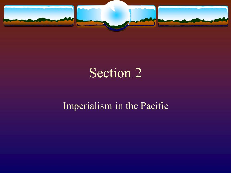 Section 2 Imperialism in the Pacific