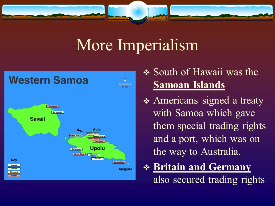 More Imperialism South of Hawaii was the Samoan Islands Americans signed a treaty with Samoa which gave them special trading rights and a port, which