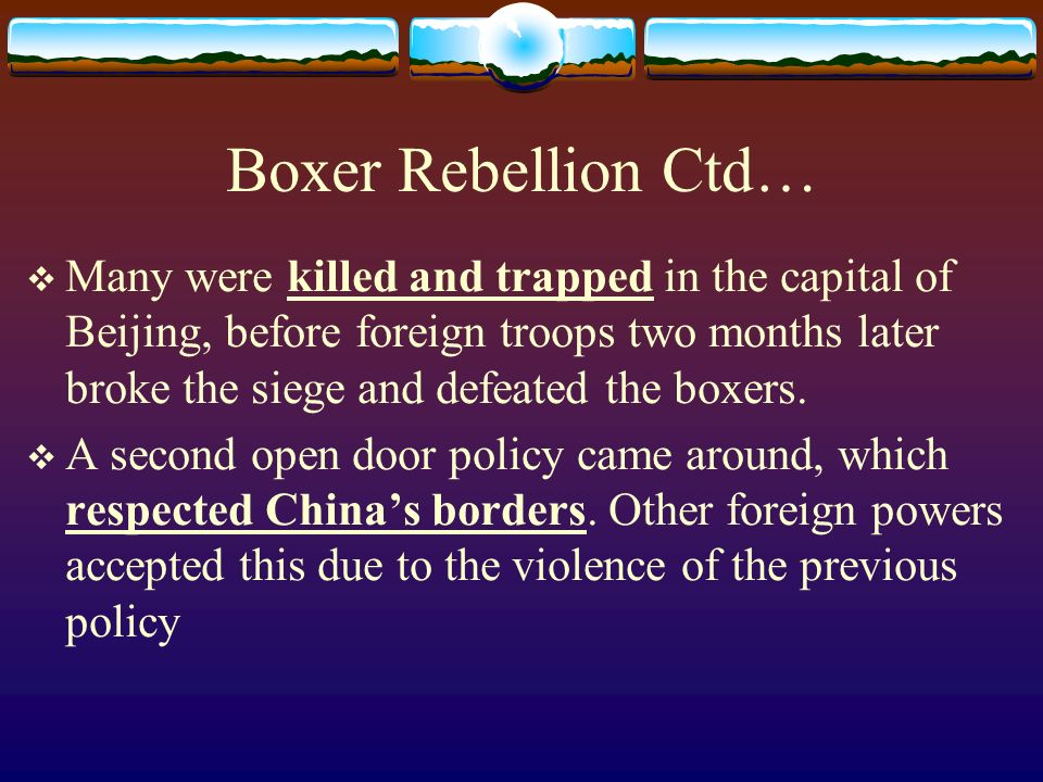 Boxer Rebellion Ctd… Many were killed and trapped in the capital of Beijing, before foreign troops two months later broke the siege and defeated the boxers.