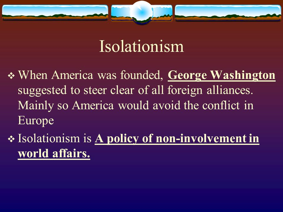 Isolationism When America was founded, George Washington suggested to steer clear of all foreign alliances. Mainly so America would avoid the conflict