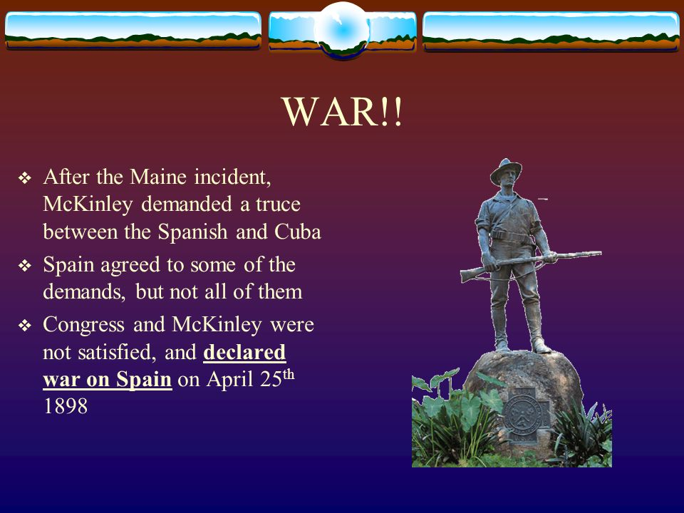 WAR!! After the Maine incident, McKinley demanded a truce between the Spanish and Cuba Spain agreed to some of the demands, but not all of them Congre