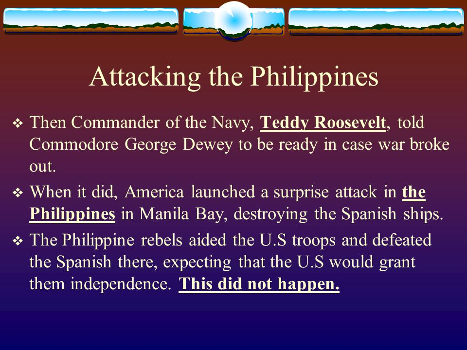 Attacking the Philippines Then Commander of the Navy, Teddy Roosevelt, told Commodore George Dewey to be ready in case war broke out.