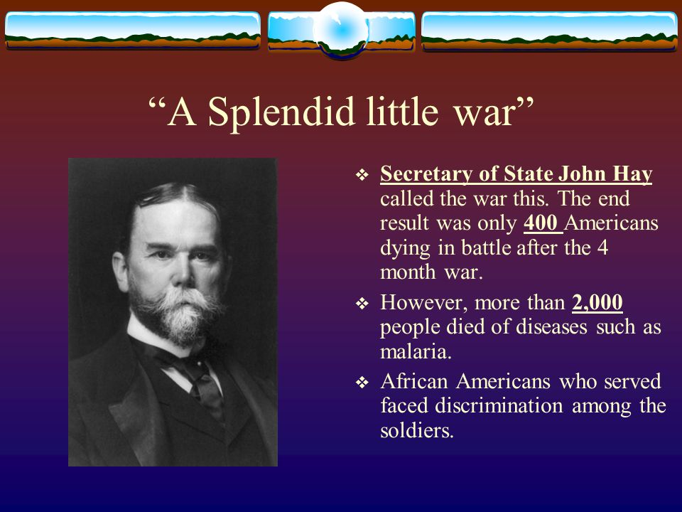 A Splendid little war Secretary of State John Hay called the war this.