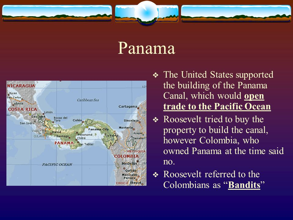 Panama The United States supported the building of the Panama Canal, which would open trade to the Pacific Ocean Roosevelt tried to buy the property to build the canal, however Colombia, who owned Panama at the time said no.