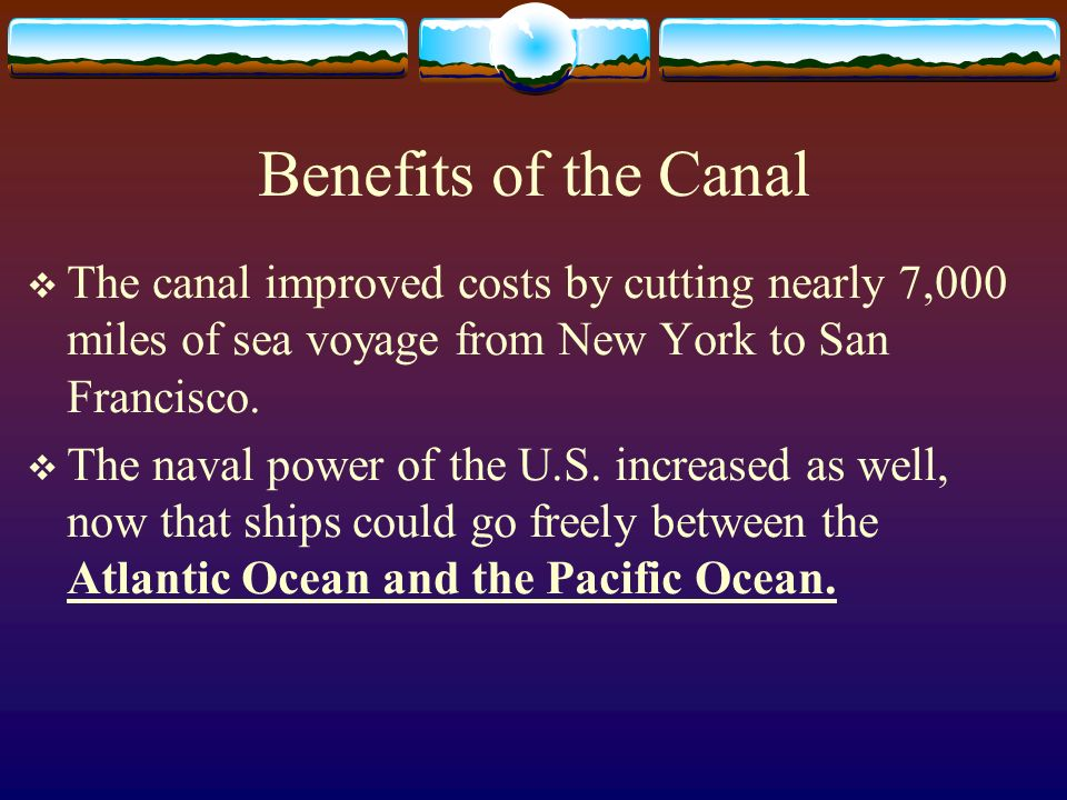 Benefits of the Canal The canal improved costs by cutting nearly 7,000 miles of sea voyage from New York to San Francisco.