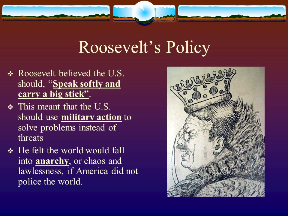 Roosevelts Policy Roosevelt believed the U.S.should, Speak softly and carry a big stick.