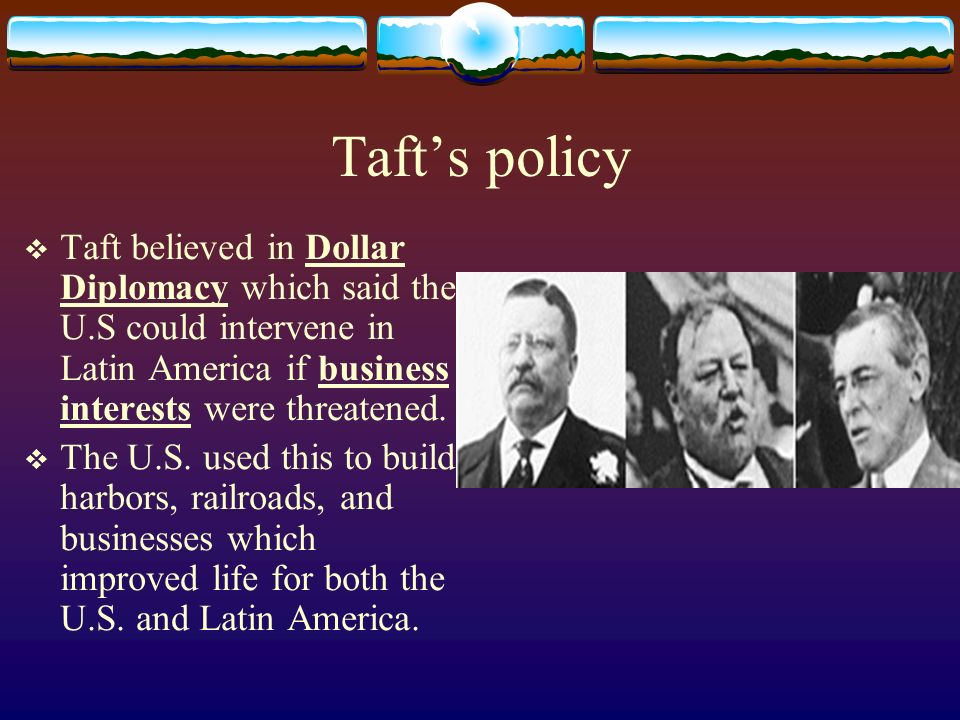 Tafts policy Taft believed in Dollar Diplomacy which said the U.S could intervene in Latin America if business interests were threatened.