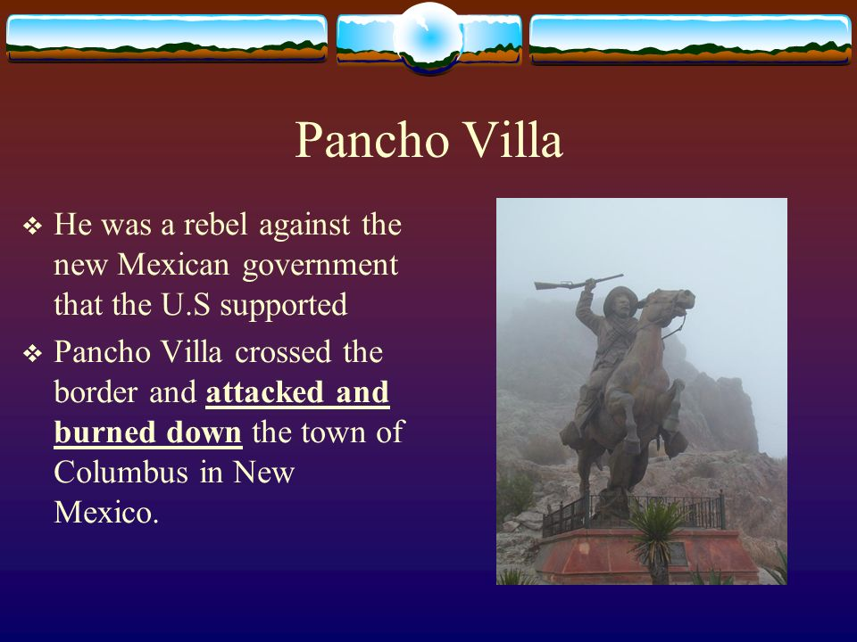 Pancho Villa He was a rebel against the new Mexican government that the U.S supported Pancho Villa crossed the border and attacked and burned down the