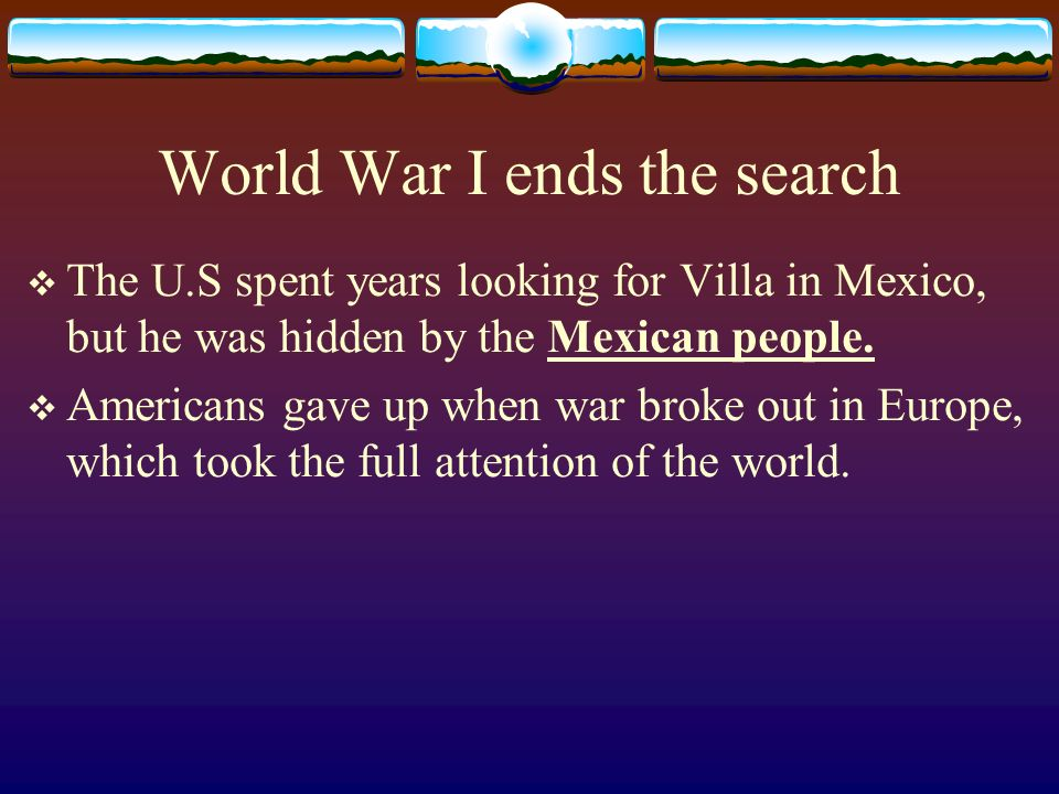 World War I ends the search The U.S spent years looking for Villa in Mexico, but he was hidden by the Mexican people. Americans gave up when war broke