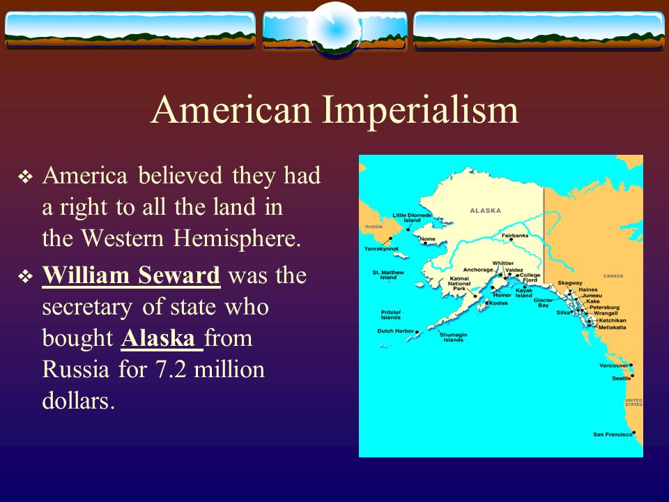 American Imperialism America believed they had a right to all the land in the Western Hemisphere. William Seward was the secretary of state who bought