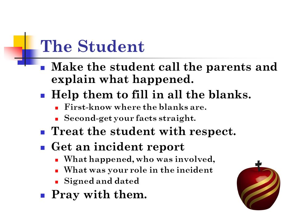 The Student Make the student call the parents and explain what happened.