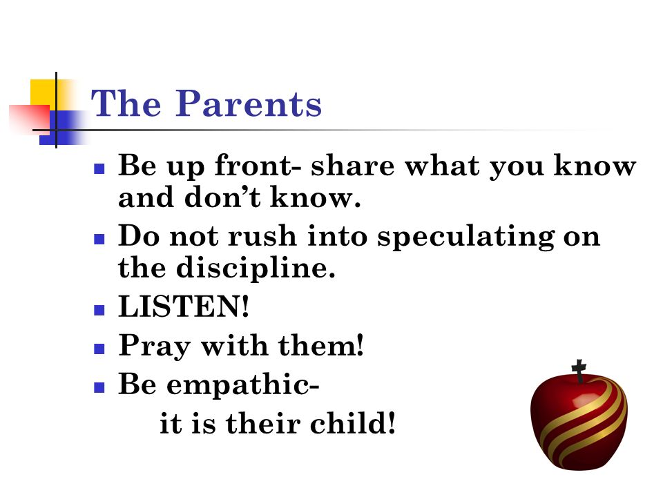 The Parents Be up front- share what you know and dont know.