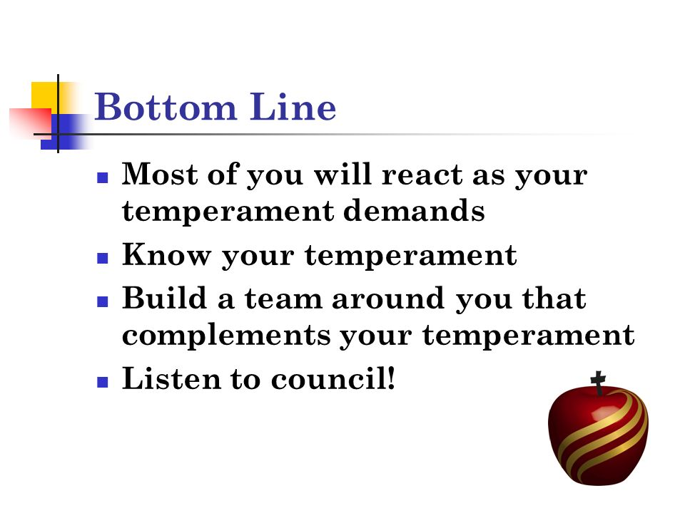 Bottom Line Most of you will react as your temperament demands Know your temperament Build a team around you that complements your temperament Listen to council!