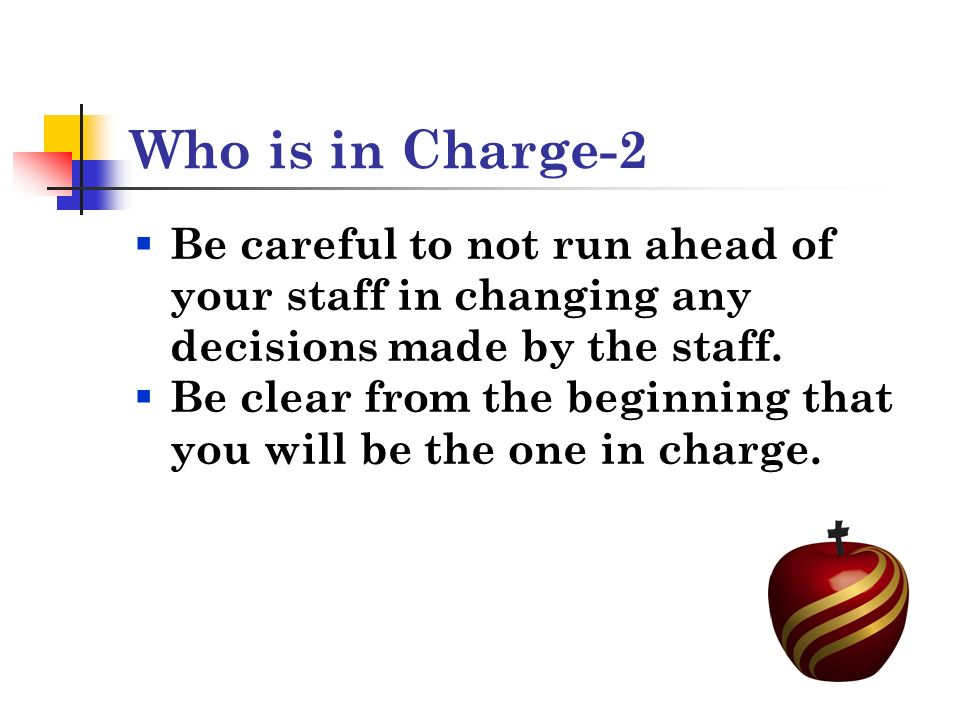 Who is in Charge-2 Be careful to not run ahead of your staff in changing any decisions made by the staff.