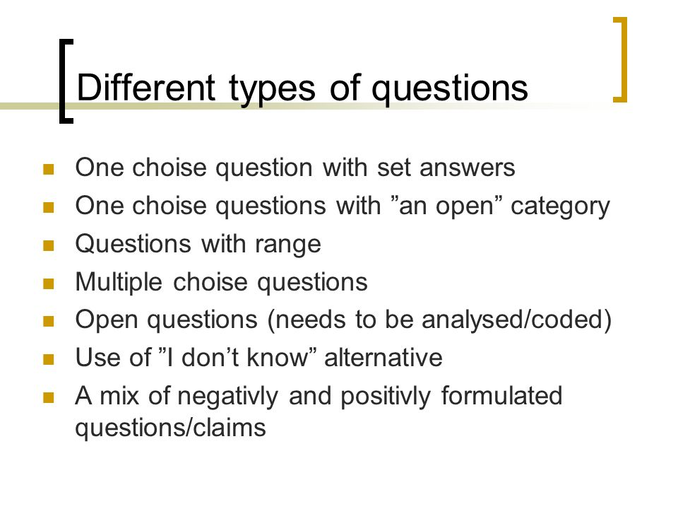 Different types of questions One choise question with set answers One choise questions with an open category Questions with range Multiple choise questions Open questions (needs to be analysed/coded) Use of I dont know alternative A mix of negativly and positivly formulated questions/claims