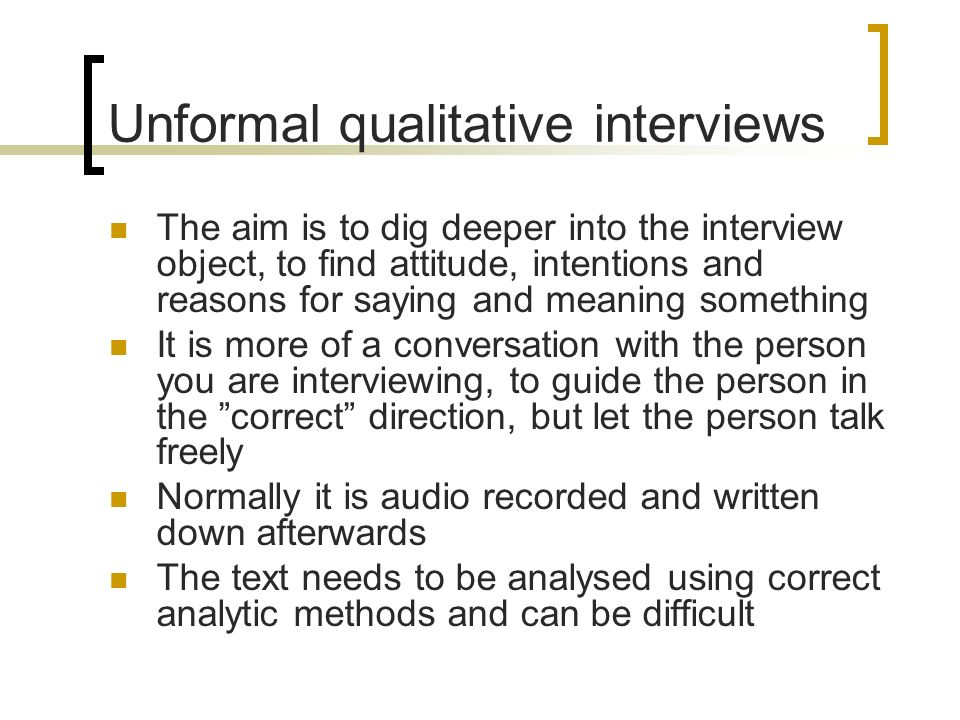 Unformal qualitative interviews The aim is to dig deeper into the interview object, to find attitude, intentions and reasons for saying and meaning something It is more of a conversation with the person you are interviewing, to guide the person in the correct direction, but let the person talk freely Normally it is audio recorded and written down afterwards The text needs to be analysed using correct analytic methods and can be difficult