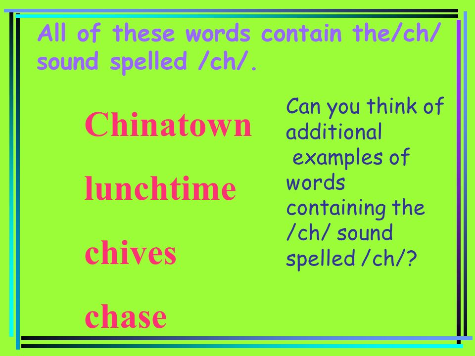 All of these words contain the/ch/ sound spelled /ch/. Chinatown lunchtime chives chase Can you think of additional examples of words containing the /