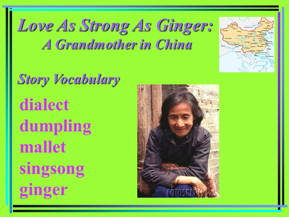 Love As Strong As Ginger: A Grandmother in China A Grandmother in China Story Vocabulary dialect dumpling mallet singsong ginger