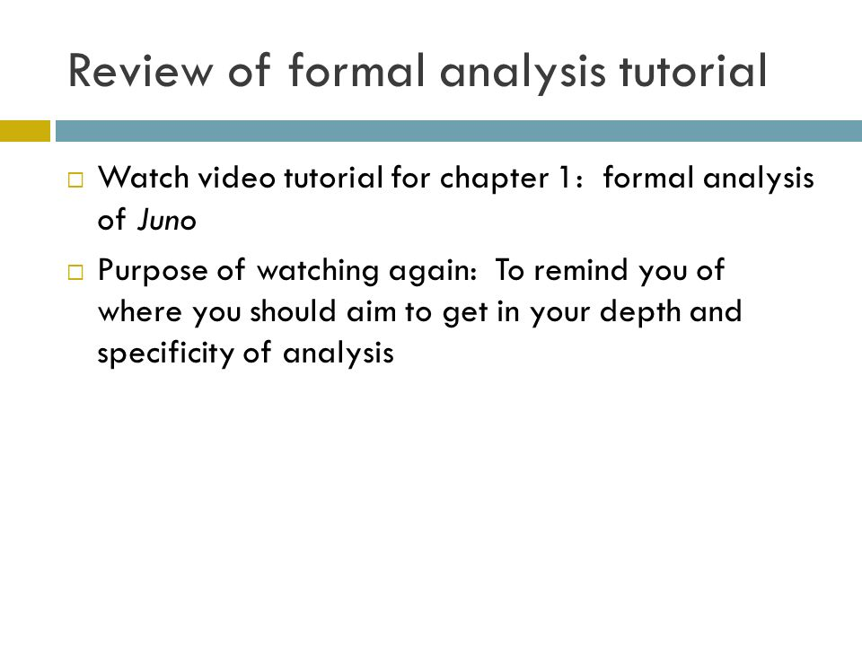 Review of formal analysis tutorial Watch video tutorial for chapter 1: formal analysis of Juno Purpose of watching again: To remind you of where you should aim to get in your depth and specificity of analysis