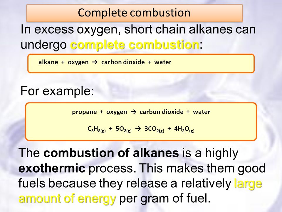 Complete combustion complete combustion In excess oxygen, short chain alkanes can undergo complete combustion: large amount of energy The combustion o
