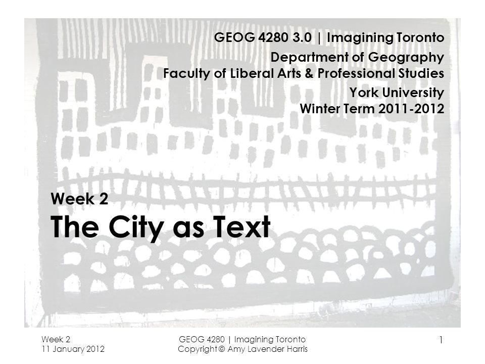 Week 2 11 January 2012 GEOG 4280 | Imagining Toronto Copyright © Amy Lavender Harris 1 Week 2 The City as Text GEOG 4280 3.0 | Imagining Toronto Depar