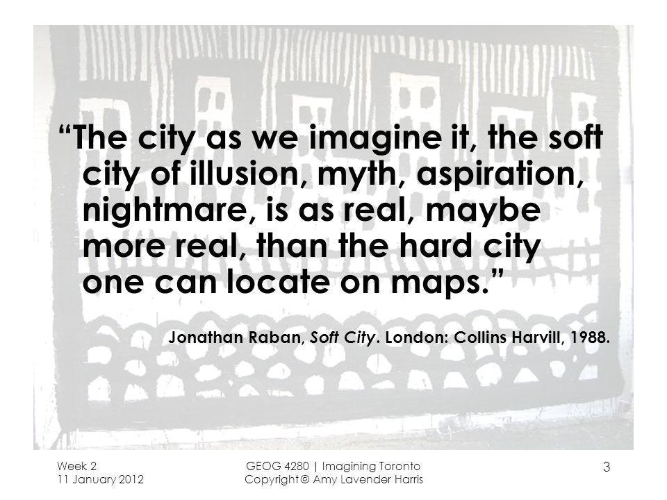 Week 2 11 January 2012 GEOG 4280 | Imagining Toronto Copyright © Amy Lavender Harris 3 The city as we imagine it, the soft city of illusion, myth, asp