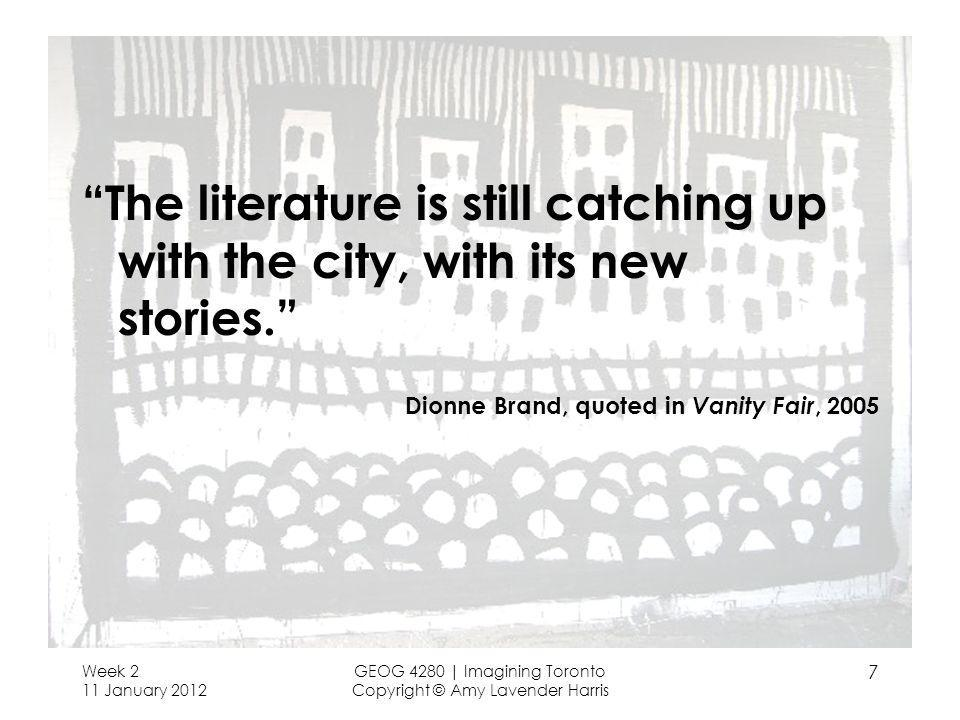 Week 2 11 January 2012 GEOG 4280 | Imagining Toronto Copyright © Amy Lavender Harris 7 The literature is still catching up with the city, with its new
