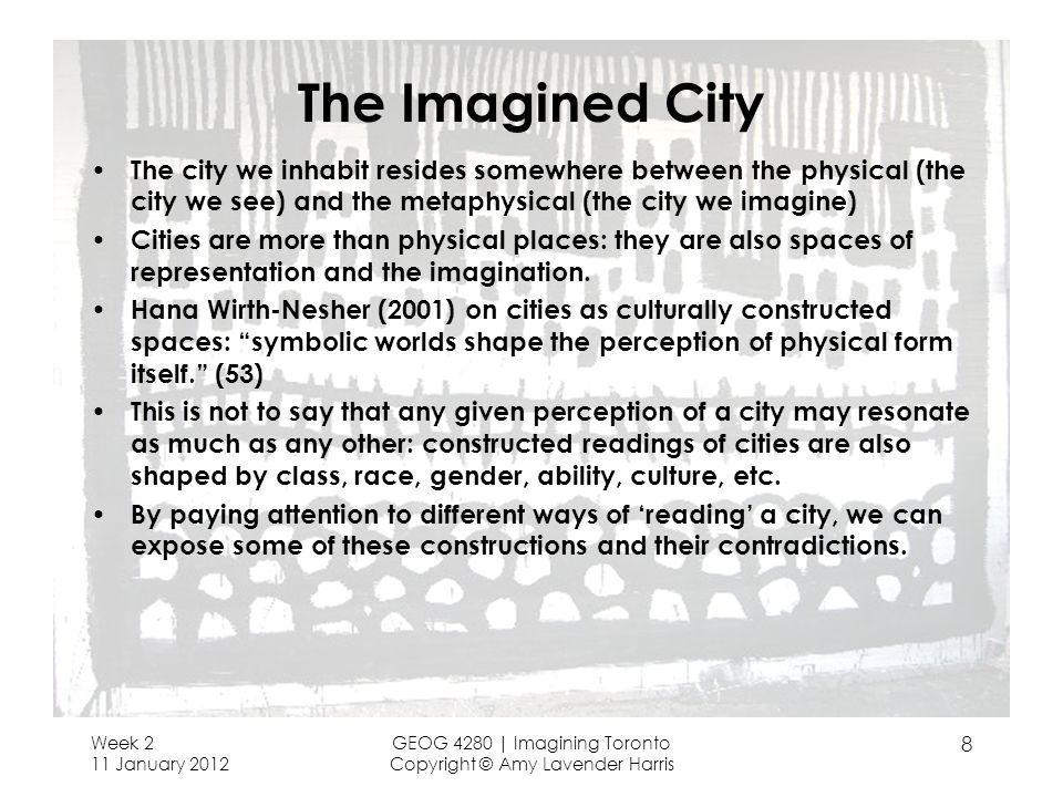 The Imagined City The city we inhabit resides somewhere between the physical (the city we see) and the metaphysical (the city we imagine) Cities are more than physical places: they are also spaces of representation and the imagination.