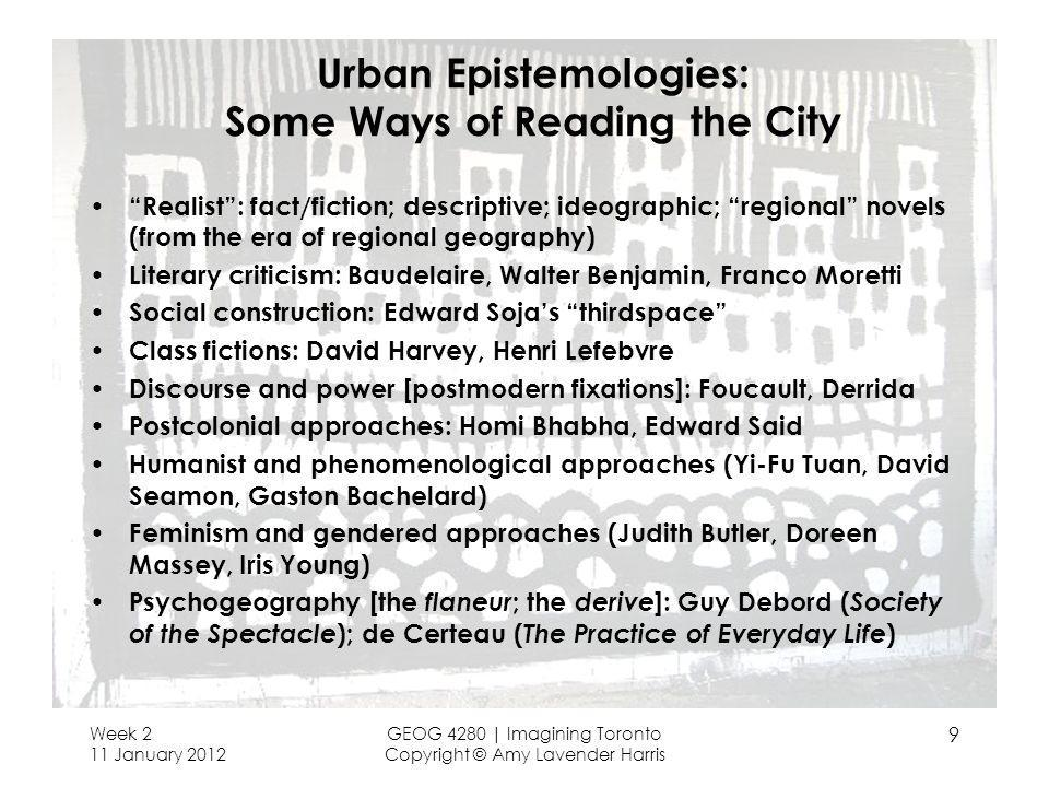 Week 2 11 January 2012 GEOG 4280 | Imagining Toronto Copyright © Amy Lavender Harris 9 Urban Epistemologies: Some Ways of Reading the City Realist: fact/fiction; descriptive; ideographic; regional novels (from the era of regional geography) Literary criticism: Baudelaire, Walter Benjamin, Franco Moretti Social construction: Edward Sojas thirdspace Class fictions: David Harvey, Henri Lefebvre Discourse and power [postmodern fixations]: Foucault, Derrida Postcolonial approaches: Homi Bhabha, Edward Said Humanist and phenomenological approaches (Yi-Fu Tuan, David Seamon, Gaston Bachelard) Feminism and gendered approaches (Judith Butler, Doreen Massey, Iris Young) Psychogeography [the flaneur ; the derive ]: Guy Debord ( Society of the Spectacle ); de Certeau ( The Practice of Everyday Life )