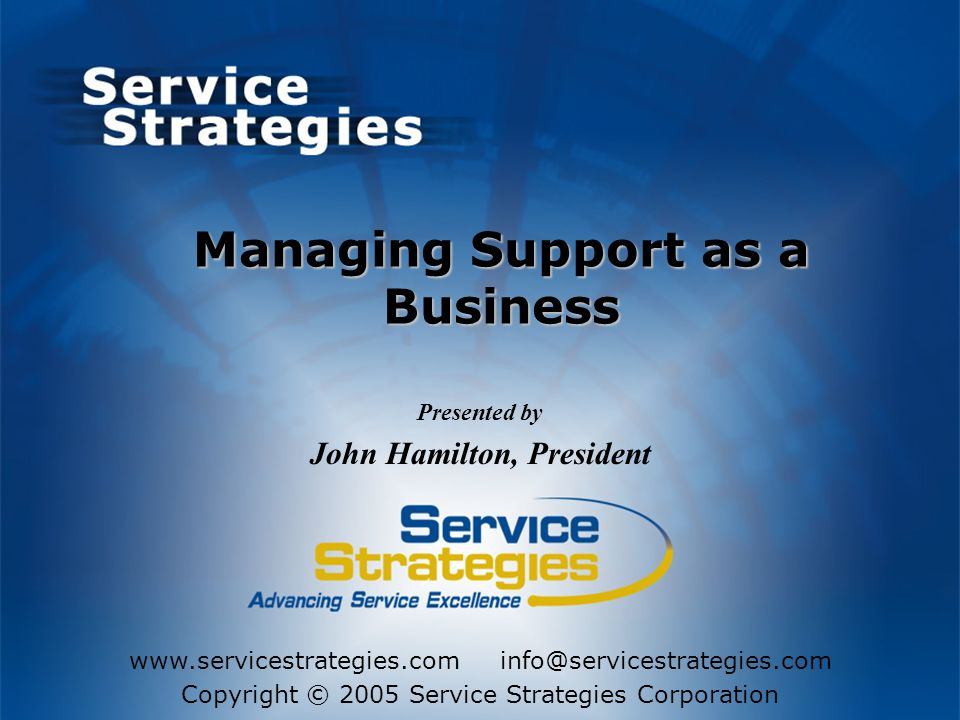 www.servicestrategies.com info@servicestrategies.com Copyright © 2005 Service Strategies Corporation Presented by John Hamilton, President Managing Support as a Business