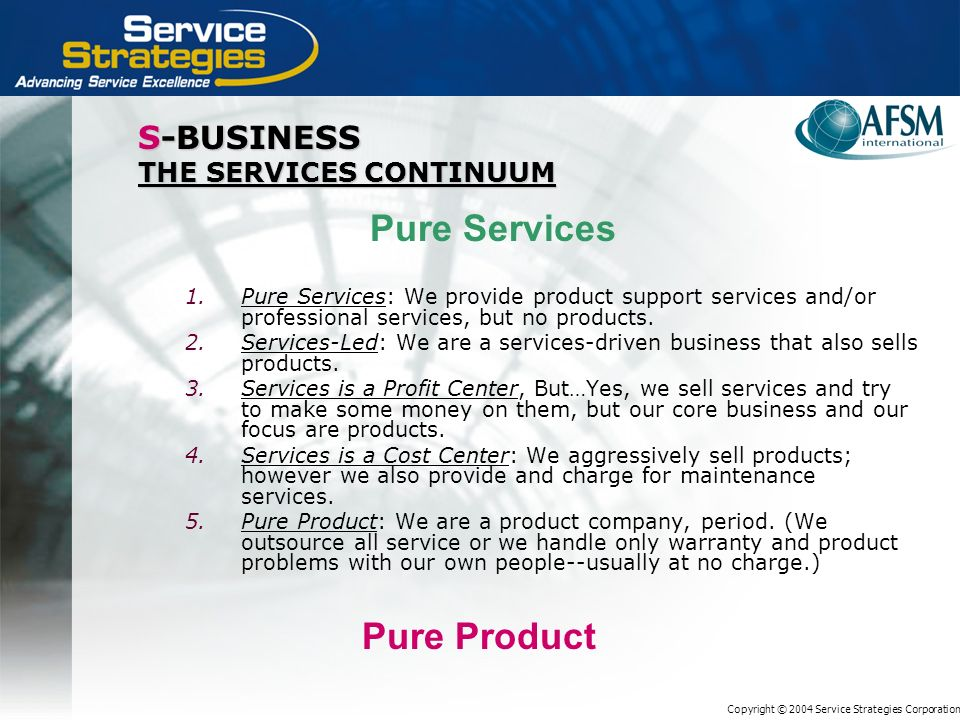 Copyright © 2004 Service Strategies Corporation S-BUSINESS THE SERVICES CONTINUUM 1.Pure Services: We provide product support services and/or professional services, but no products.