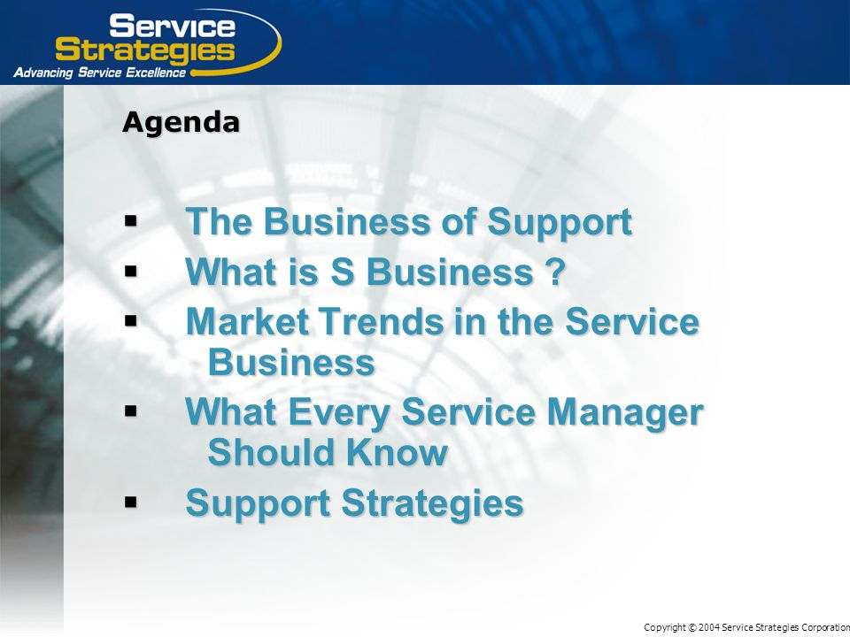 Copyright © 2004 Service Strategies Corporation Agenda The Business of Support The Business of Support What is S Business .