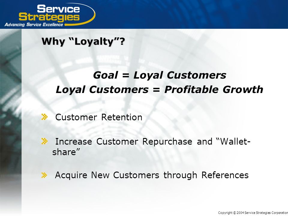 Copyright © 2004 Service Strategies Corporation Why Loyalty? Goal = Loyal Customers Loyal Customers = Profitable Growth Customer Retention Increase Cu