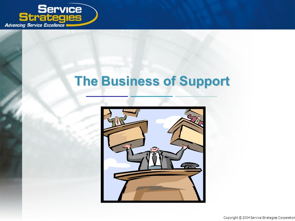 Copyright © 2004 Service Strategies Corporation The Business of Support