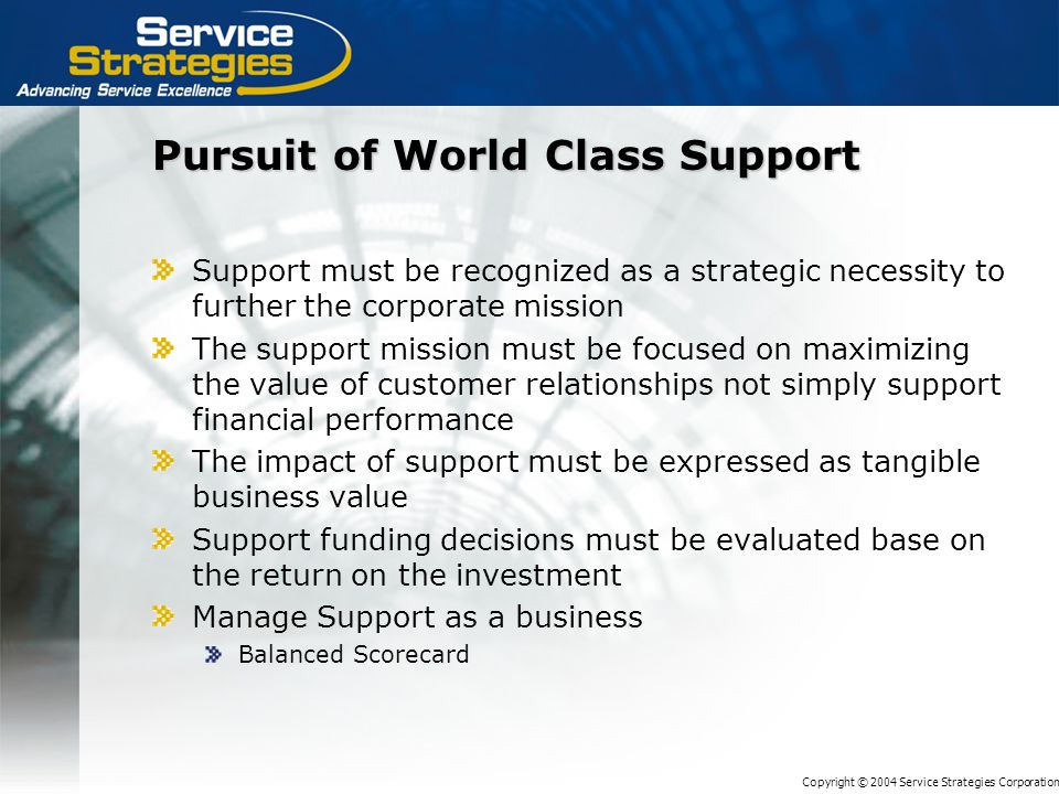 Copyright © 2004 Service Strategies Corporation Pursuit of World Class Support Support must be recognized as a strategic necessity to further the corporate mission The support mission must be focused on maximizing the value of customer relationships not simply support financial performance The impact of support must be expressed as tangible business value Support funding decisions must be evaluated base on the return on the investment Manage Support as a business Balanced Scorecard