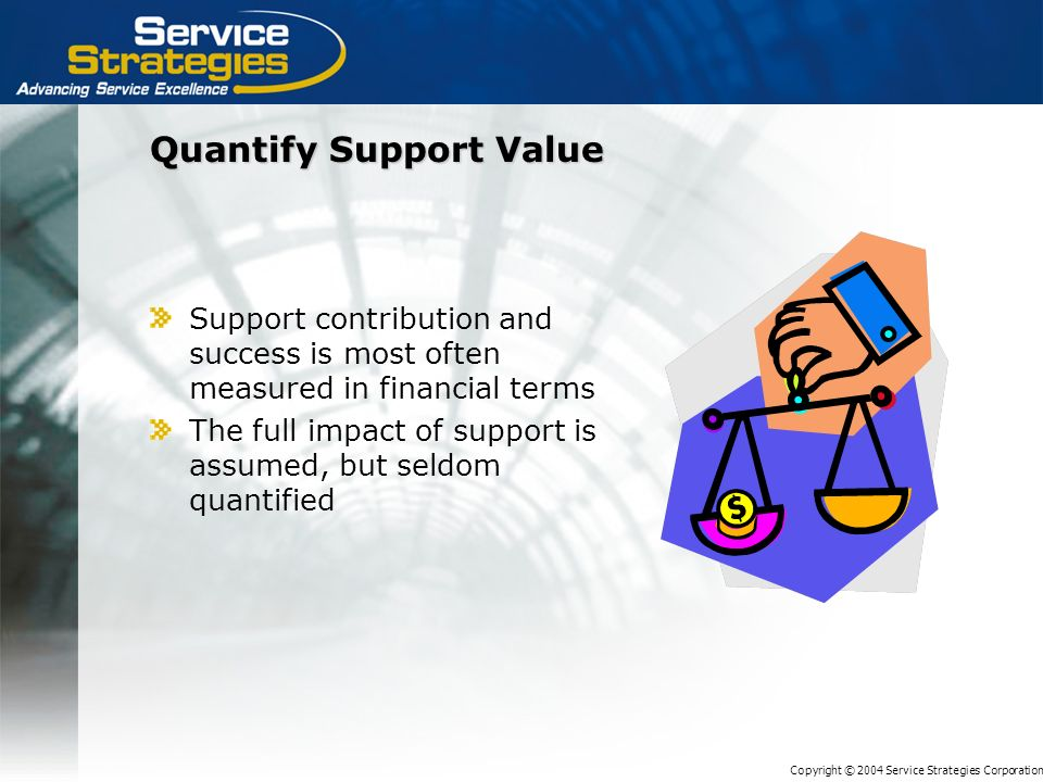 Copyright © 2004 Service Strategies Corporation Quantify Support Value Support contribution and success is most often measured in financial terms The