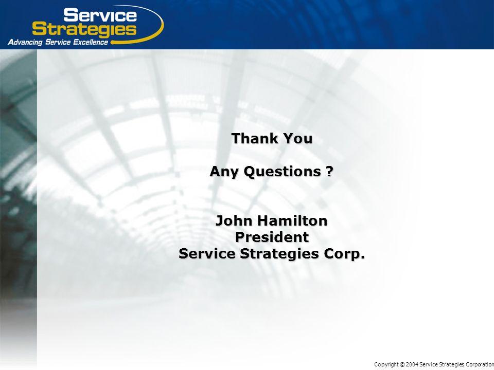 Copyright © 2004 Service Strategies Corporation Thank You Any Questions ? John Hamilton President Service Strategies Corp.