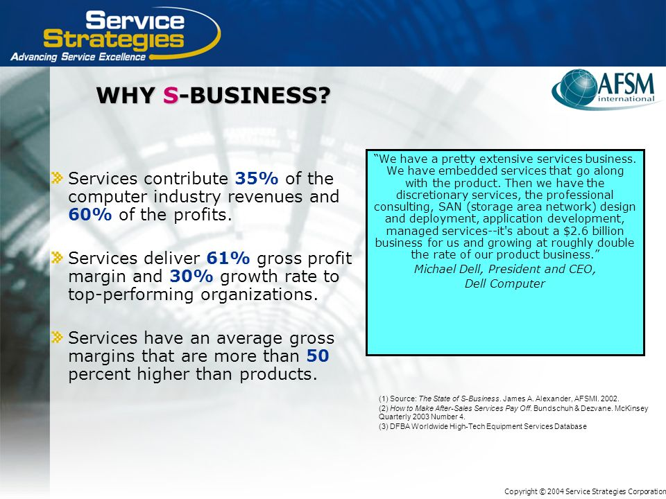 Copyright © 2004 Service Strategies Corporation WHY S-BUSINESS? Services contribute 35% of the computer industry revenues and 60% of the profits. Serv